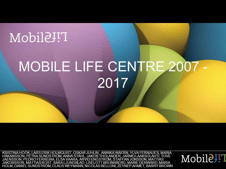 MOBILE LIFE CENTRE 2007 - 2017 KRISTINA HÖÖK, LARS ERIK HOLMQUIST, OSKAR JUHLIN, ANNIKA WAERN, YLVA FERNAUES, MARIA HÅKANSSON, PETRA SUNDSTRÖM, ANNA S
