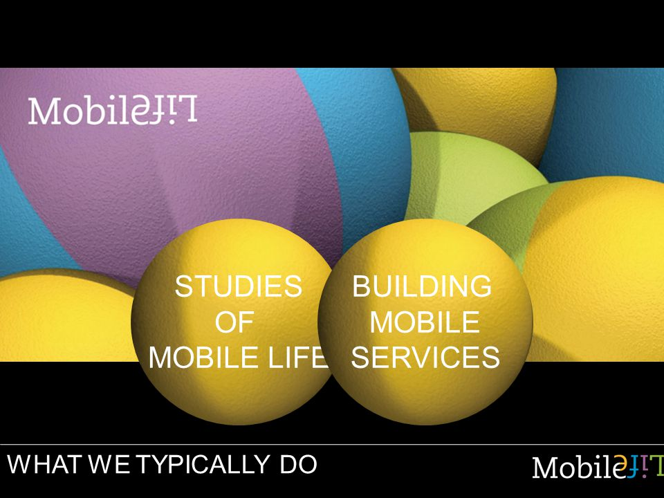 WHAT WE TYPICALLY DO STUDIES OF MOBILE LIFE BUILDING MOBILE SERVICES