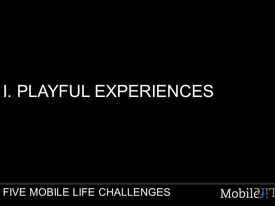 I. PLAYFUL EXPERIENCES FIVE MOBILE LIFE CHALLENGES