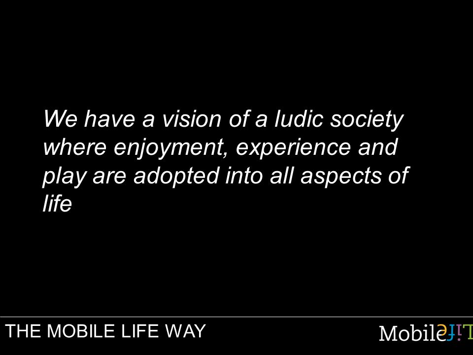 We have a vision of a ludic society where enjoyment, experience and play are adopted into all aspects of life THE MOBILE LIFE WAY