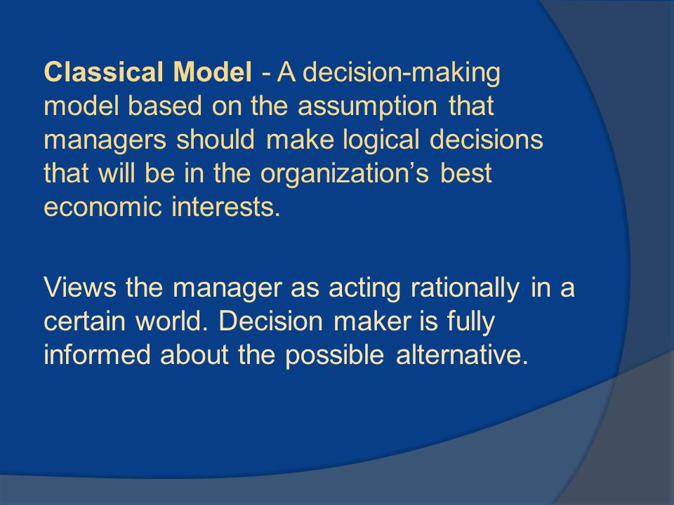 Classical Model - A decision-making model based on the assumption that managers should make logical decisions that will be in the organization's best
