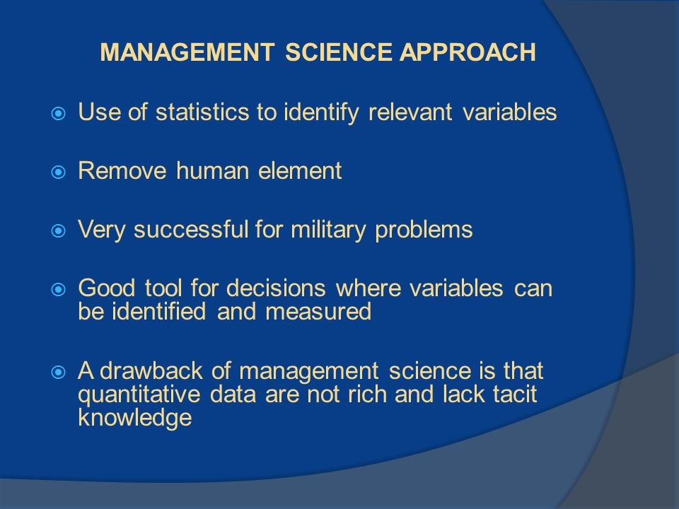 MANAGEMENT SCIENCE APPROACH  Use of statistics to identify relevant variables  Remove human element  Very successful for military problems  Good t
