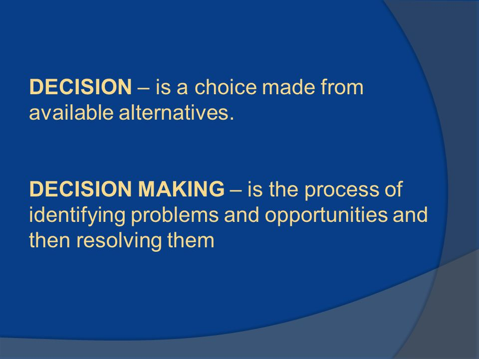 DECISION – is a choice made from available alternatives. DECISION MAKING – is the process of identifying problems and opportunities and then resolving
