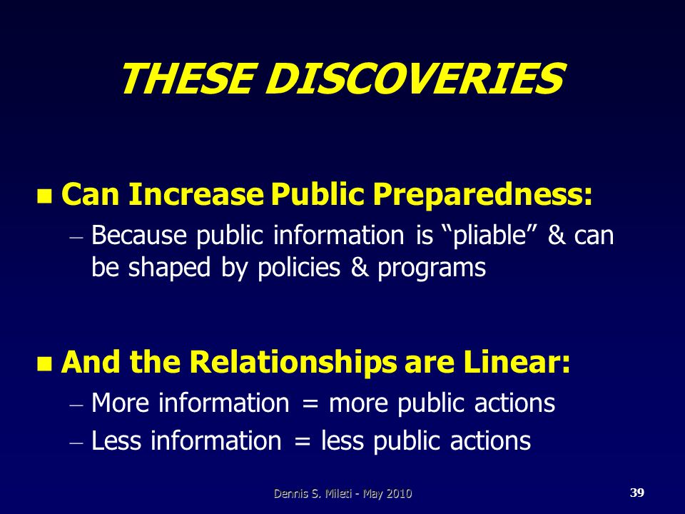 THESE DISCOVERIES Can Increase Public Preparedness: – Because public information is pliable & can be shaped by policies & programs And the Relationships are Linear: – More information = more public actions – Less information = less public actions Dennis S.