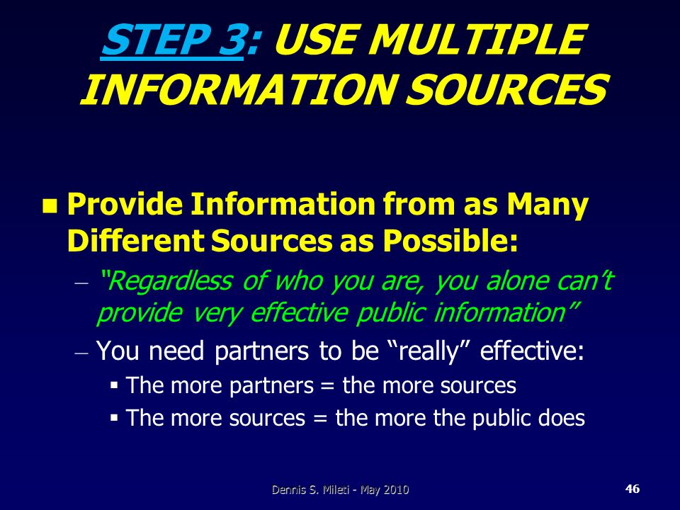 STEP 3: USE MULTIPLE INFORMATION SOURCES Provide Information from as Many Different Sources as Possible: – Regardless of who you are, you alone can't provide very effective public information – You need partners to be really effective:  The more partners = the more sources  The more sources = the more the public does Dennis S.