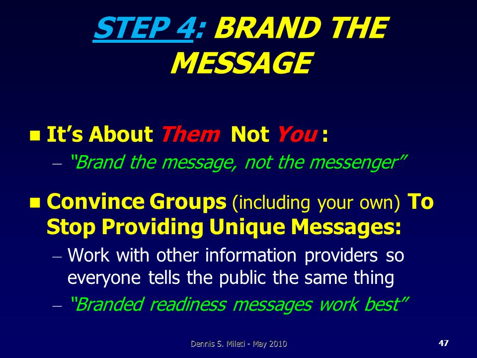 STEP 4: BRAND THE MESSAGE It's About Them Not You : – Brand the message, not the messenger Convince Groups (including your own) To Stop Providing Unique Messages: – Work with other information providers so everyone tells the public the same thing – Branded readiness messages work best Dennis S.