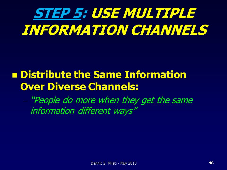 STEP 5: USE MULTIPLE INFORMATION CHANNELS Distribute the Same Information Over Diverse Channels: – People do more when they get the same information different ways Dennis S.
