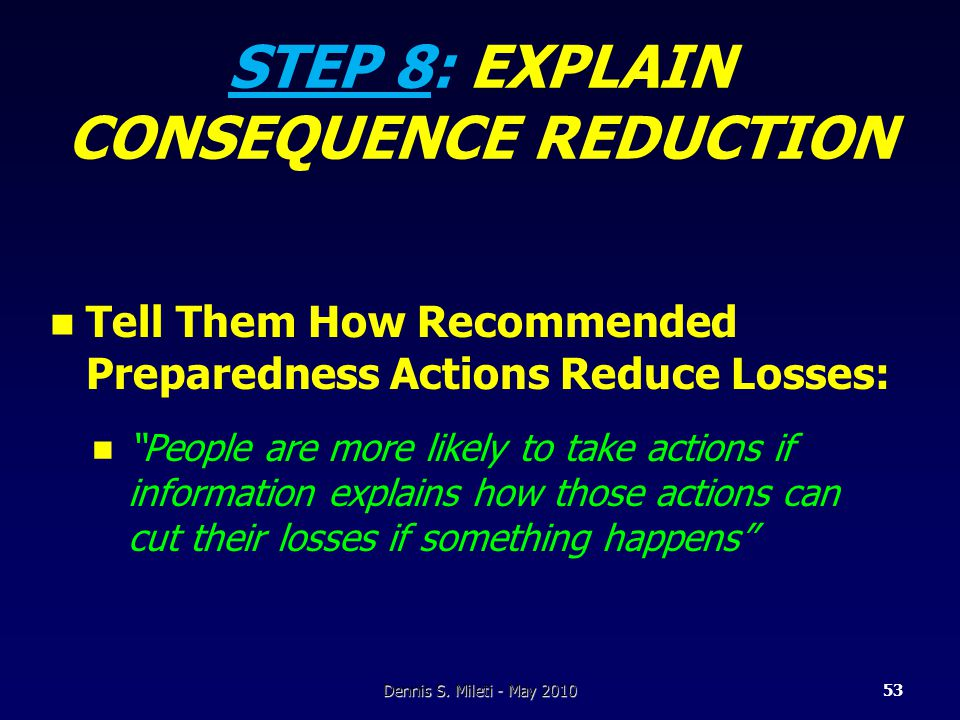 STEP 8: EXPLAIN CONSEQUENCE REDUCTION Tell Them How Recommended Preparedness Actions Reduce Losses: People are more likely to take actions if information explains how those actions can cut their losses if something happens Dennis S.