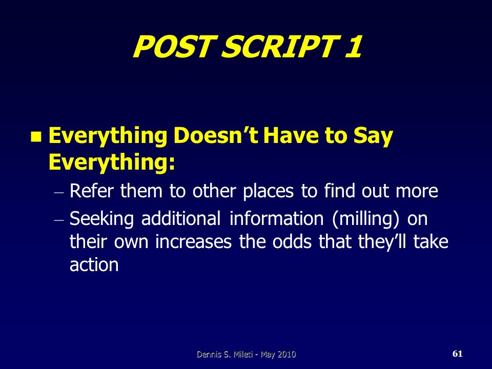 POST SCRIPT 1 Everything Doesn't Have to Say Everything: – Refer them to other places to find out more – Seeking additional information (milling) on their own increases the odds that they'll take action Dennis S.