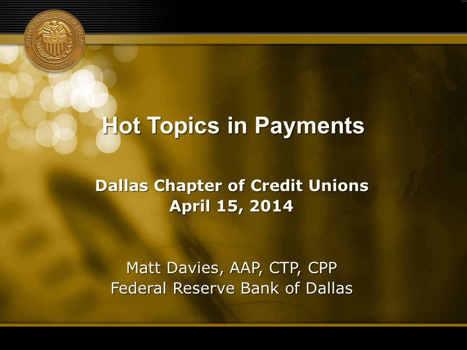 Hot Topics in Payments Dallas Chapter of Credit Unions April 15, 2014 Matt Davies, AAP, CTP, CPP Federal Reserve Bank of Dallas 1