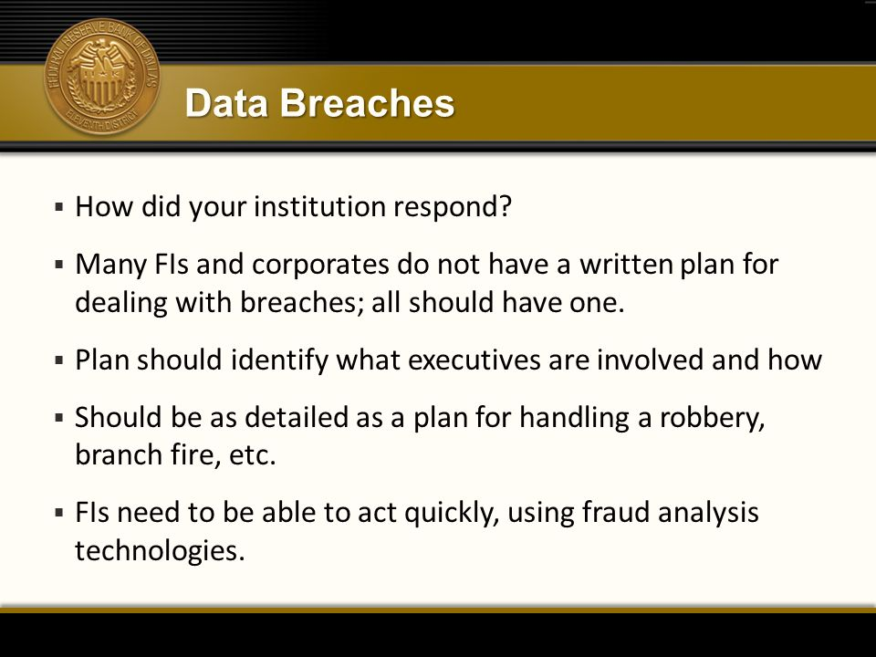 Data Breaches  How did your institution respond?  Many FIs and corporates do not have a written plan for dealing with breaches; all should have one.