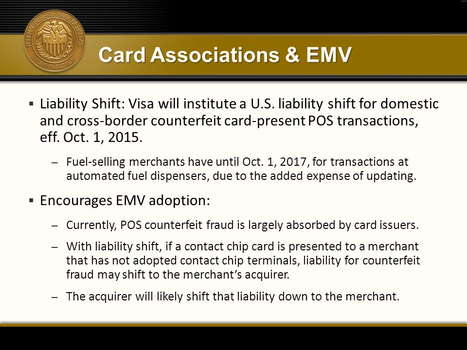 Card Associations & EMV  Liability Shift: Visa will institute a U.S. liability shift for domestic and cross-border counterfeit card-present POS trans