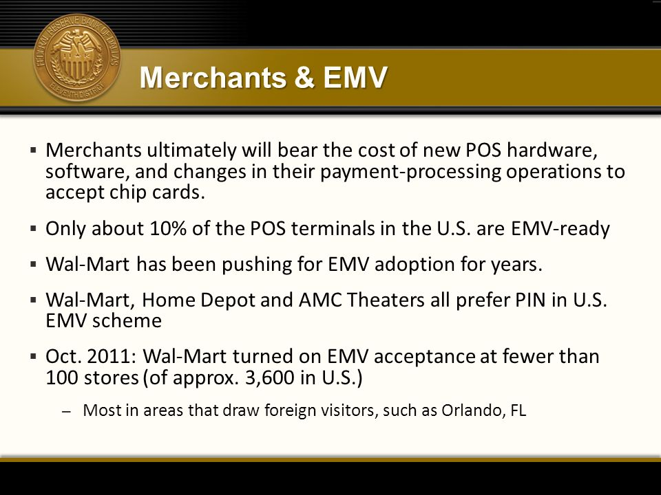 Merchants & EMV  Merchants ultimately will bear the cost of new POS hardware, software, and changes in their payment-processing operations to accept