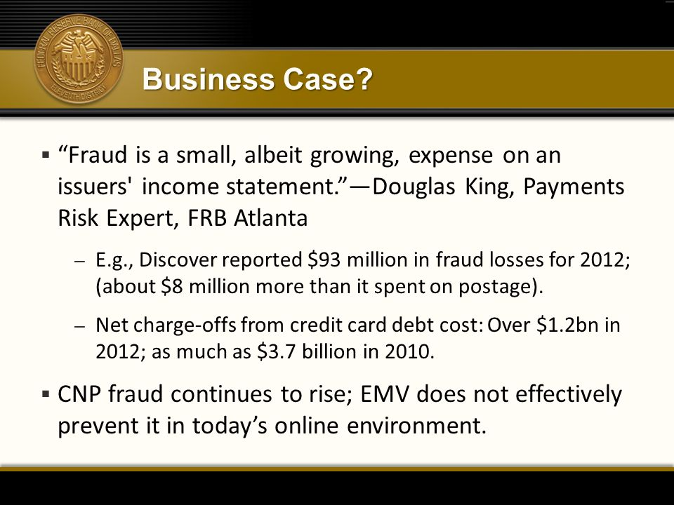"Business Case?  ""Fraud is a small, albeit growing, expense on an issuers' income statement.""—Douglas King, Payments Risk Expert, FRB Atlanta – E.g.,"