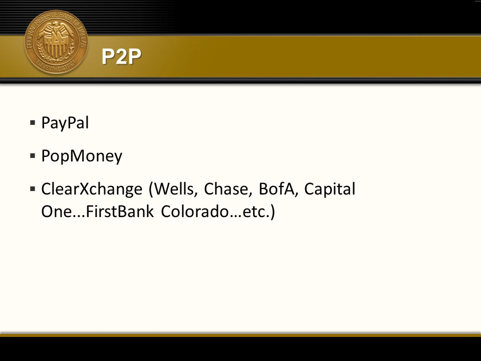 P2P  PayPal  PopMoney  ClearXchange (Wells, Chase, BofA, Capital One...FirstBank Colorado…etc.)