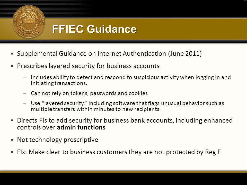 FFIEC Guidance  Supplemental Guidance on Internet Authentication (June 2011)  Prescribes layered security for business accounts – Includes ability t