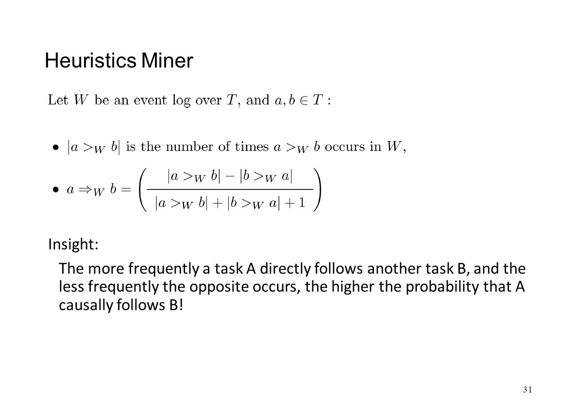 Heuristics Miner Insight: The more frequently a task A directly follows another task B, and the less frequently the opposite occurs, the higher the probability that A causally follows B.