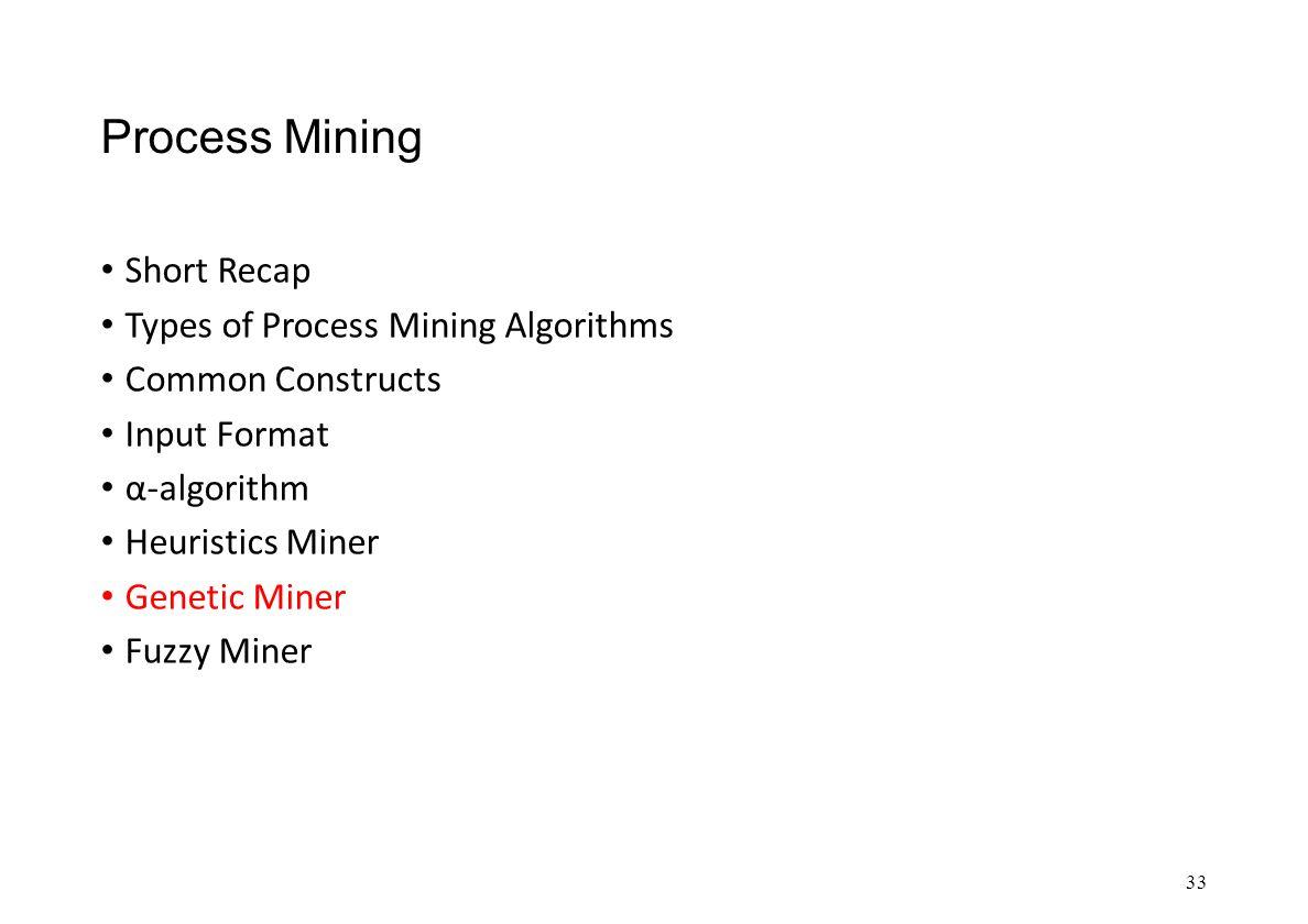 Process Mining Short Recap Types of Process Mining Algorithms Common Constructs Input Format α-algorithm Heuristics Miner Genetic Miner Fuzzy Miner 33