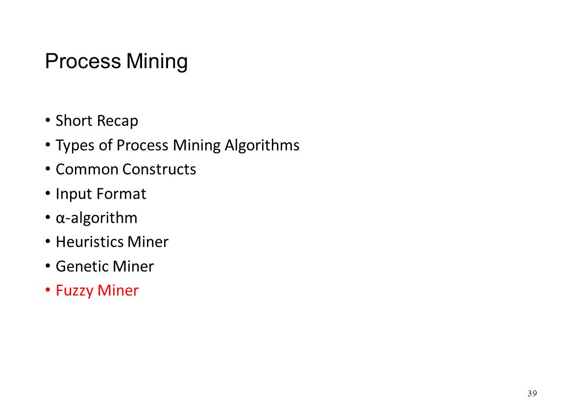 Process Mining Short Recap Types of Process Mining Algorithms Common Constructs Input Format α-algorithm Heuristics Miner Genetic Miner Fuzzy Miner 39