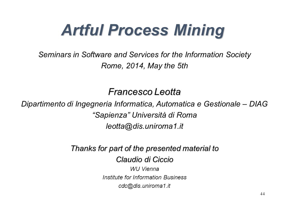44 Artful Process Mining Seminars in Software and Services for the Information Society Rome, 2014, May the 5th Francesco Leotta Dipartimento di Ingegneria Informatica, Automatica e Gestionale – DIAG Sapienza Università di Roma leotta@dis.uniroma1.it Thanks for part of the presented material to Claudio di Ciccio WU Vienna Institute for Information Business cdc@dis.uniroma1.it