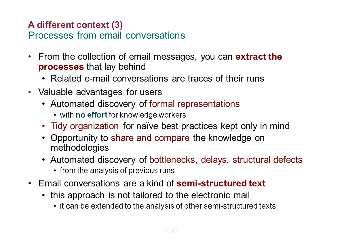 A different context (3) From the collection of email messages, you can extract the processes that lay behind Related e-mail conversations are traces of their runs Valuable advantages for users Automated discovery of formal representations with no effort for knowledge workers Tidy organization for naïve best practices kept only in mind Opportunity to share and compare the knowledge on methodologies Automated discovery of bottlenecks, delays, structural defects from the analysis of previous runs Email conversations are a kind of semi-structured text this approach is not tailored to the electronic mail it can be extended to the analysis of other semi-structured texts Processes from email conversations P.