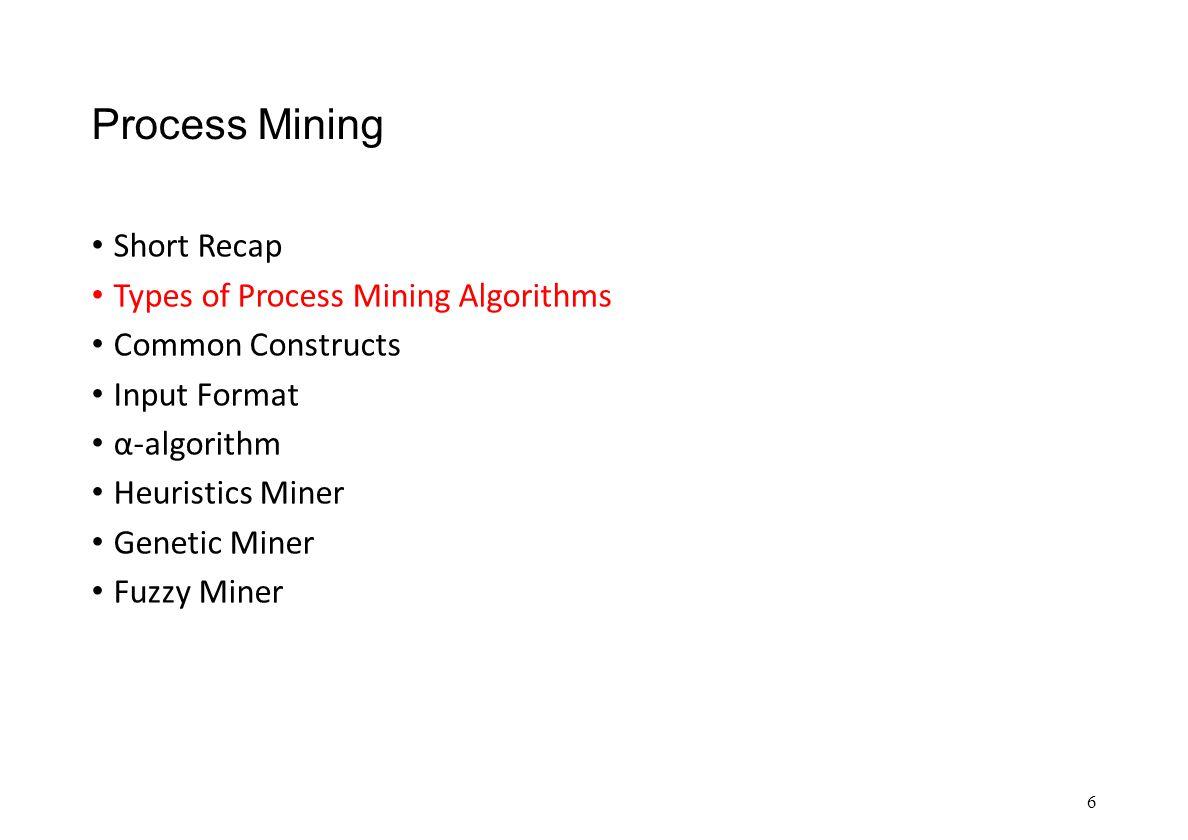 Process Mining Short Recap Types of Process Mining Algorithms Common Constructs Input Format α-algorithm Heuristics Miner Genetic Miner Fuzzy Miner 6