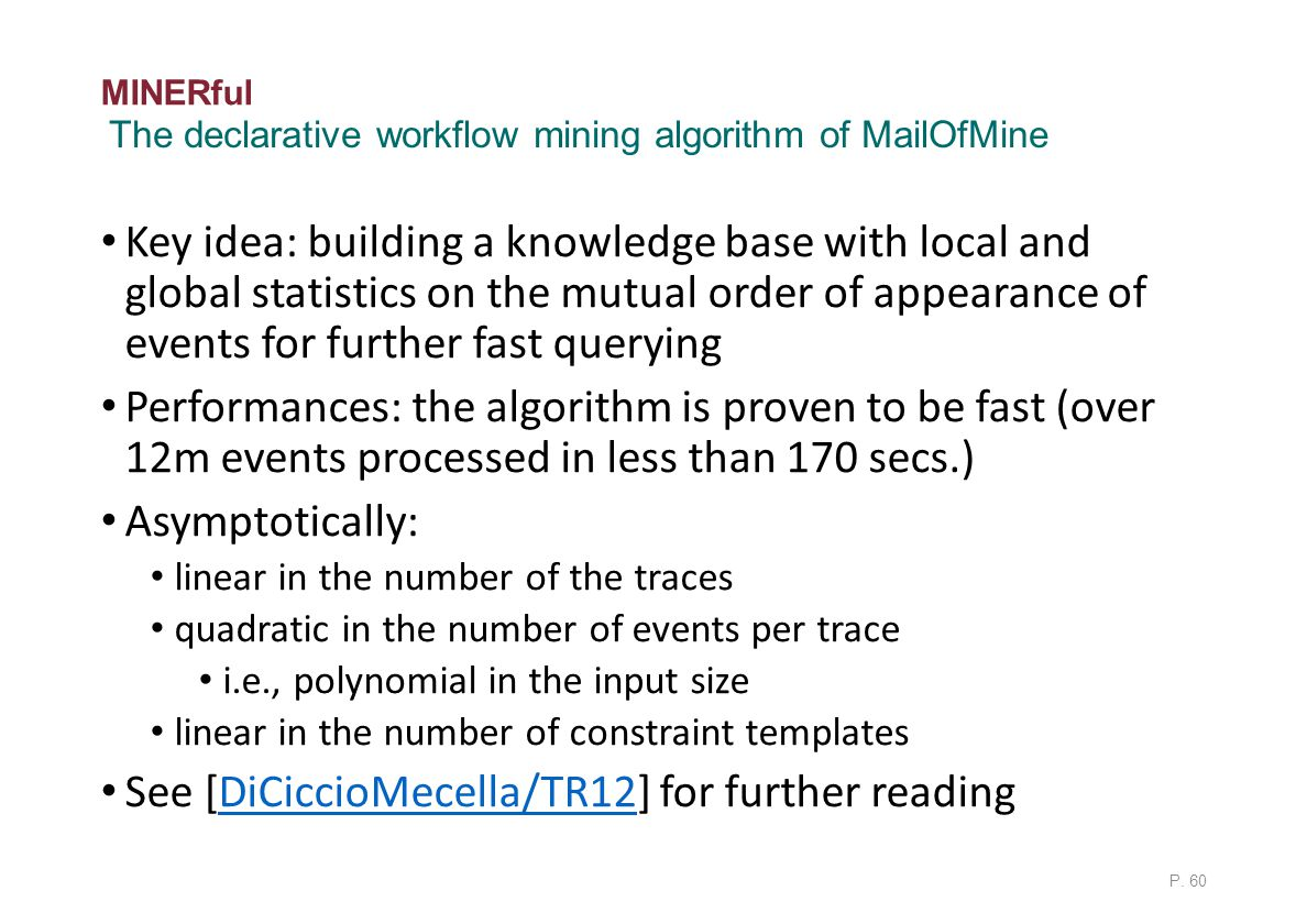 MINERful Key idea: building a knowledge base with local and global statistics on the mutual order of appearance of events for further fast querying Performances: the algorithm is proven to be fast (over 12m events processed in less than 170 secs.) Asymptotically: linear in the number of the traces quadratic in the number of events per trace i.e., polynomial in the input size linear in the number of constraint templates See [DiCiccioMecella/TR12] for further readingDiCiccioMecella/TR12 P.