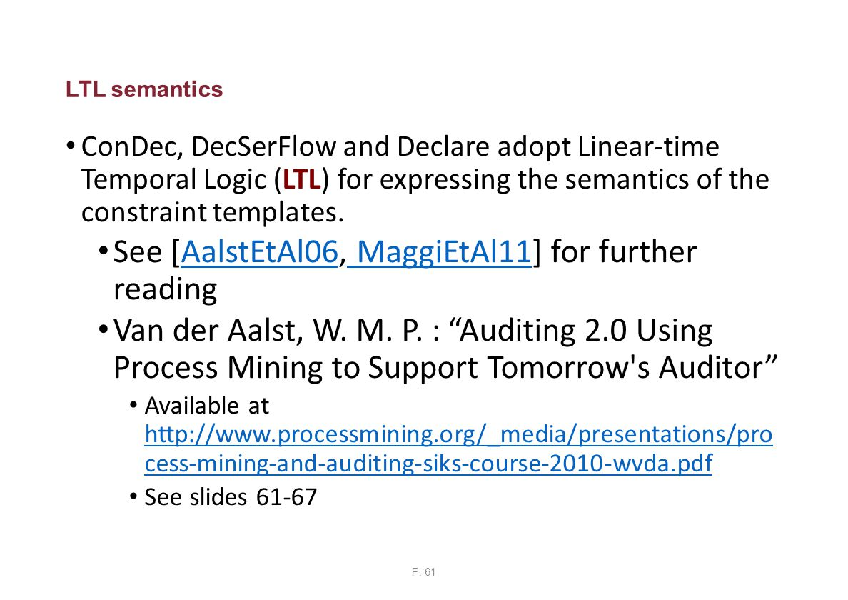 LTL semantics ConDec, DecSerFlow and Declare adopt Linear-time Temporal Logic (LTL) for expressing the semantics of the constraint templates.