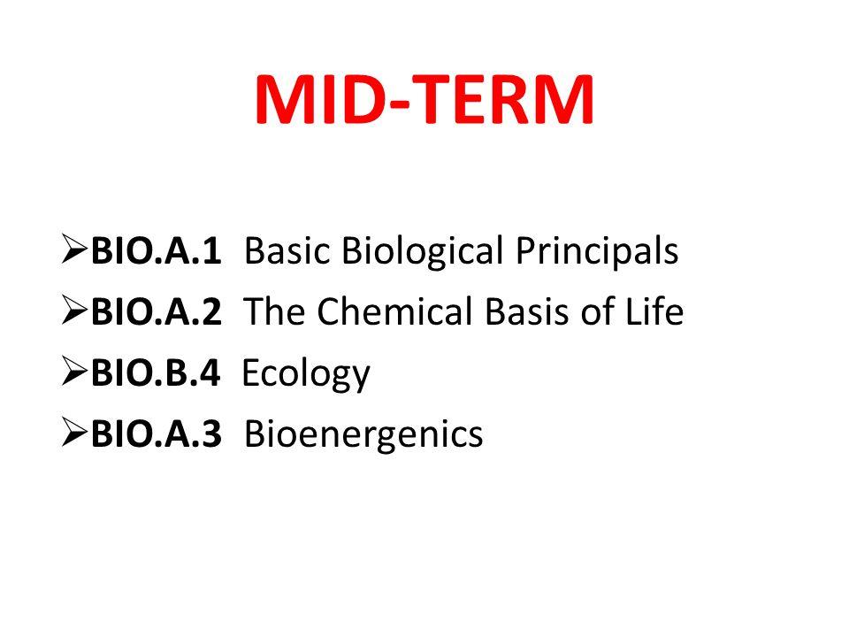 MID-TERM  BIO.A.1 Basic Biological Principals  BIO.A.2 The Chemical Basis of Life  BIO.B.4 Ecology  BIO.A.3 Bioenergenics
