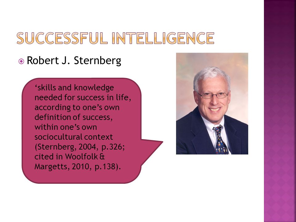  Robert J. Sternberg 'skills and knowledge needed for success in life, according to one's own definition of success, within one's own sociocultural c