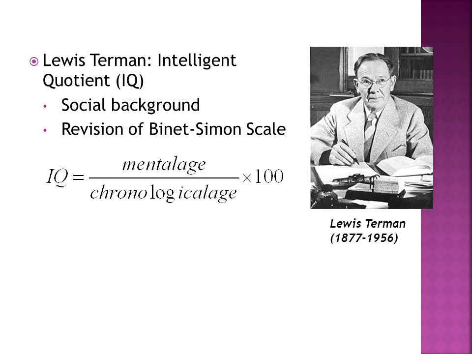  Lewis Terman: Intelligent Quotient (IQ) Social background Revision of Binet-Simon Scale Lewis Terman (1877-1956)