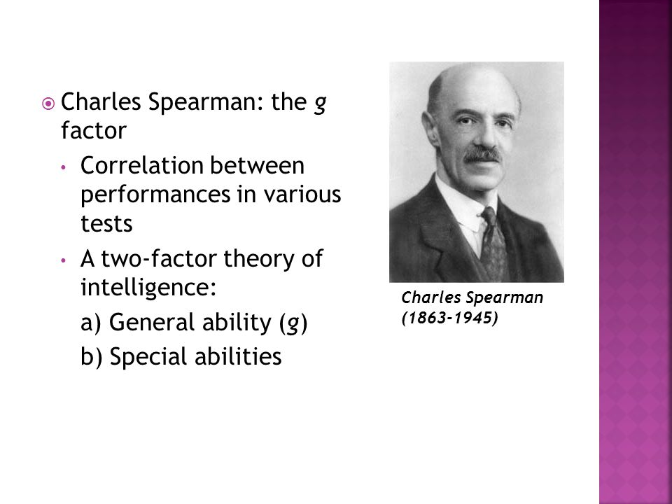  Charles Spearman: the g factor Correlation between performances in various tests A two-factor theory of intelligence: a) General ability (g) b) Spec