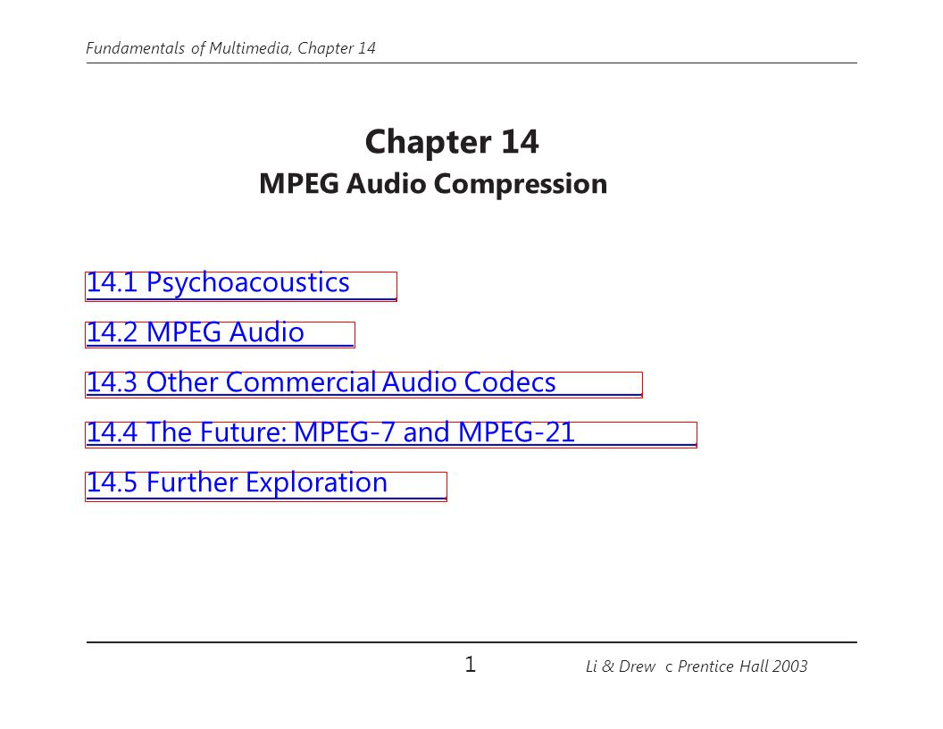 Fundamentals of Multimedia, Chapter 14 MPEG Layers (cont'd) Layer 1 quality can be quite good provided a comparatively high bit-rate is available – Digital Audio Tape typically uses Layer 1 at around 192 kbps Layer 2 has more complexity; was proposed for use in Digital Audio Broadcasting Layer 3 (MP3) is most complex, and was originally aimed at audio transmission over ISDN lines Most of the complexity increase is at the encoder, not the decoder – accounting for the popularity of MP3 players 22 Li & Drew c Prentice Hall 2003
