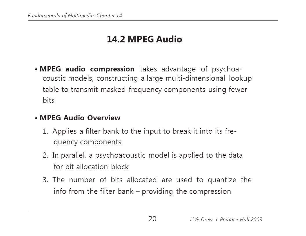 Fundamentals of Multimedia, Chapter 14 14.2 MPEG Audio MPEG audio compression takes advantage of psychoa- coustic models, constructing a large multi-d
