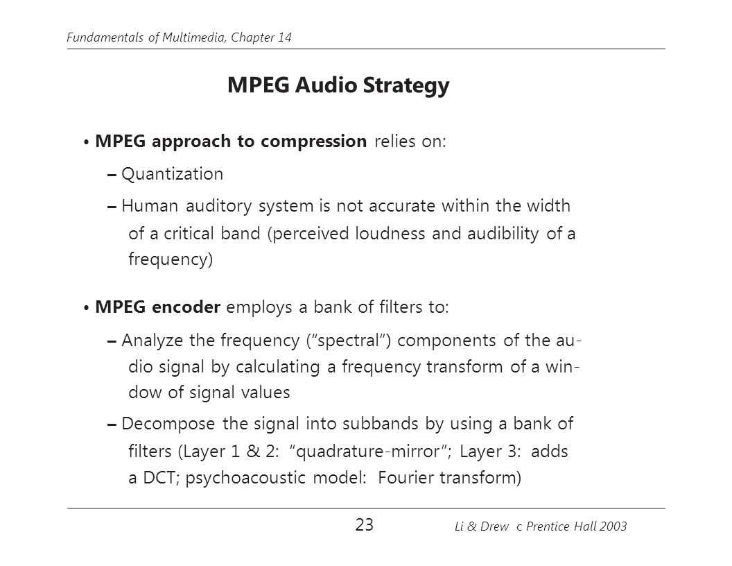 Fundamentals of Multimedia, Chapter 14 MPEG Audio Strategy MPEG approach to compression relies on: – Quantization – Human auditory system is not accur