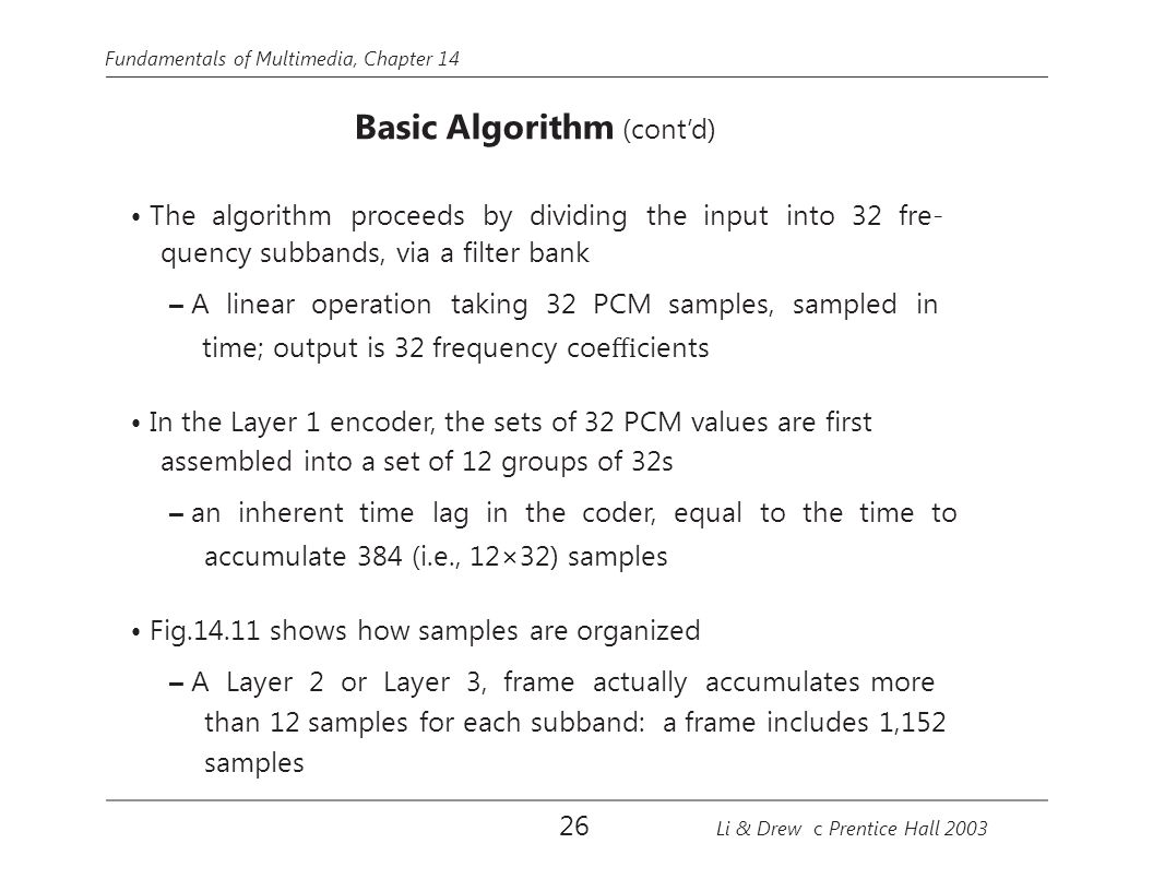 Fundamentals of Multimedia, Chapter 14 Basic Algorithm (cont'd) The algorithm proceeds by dividing the input into 32 fre- quency subbands, via a filter