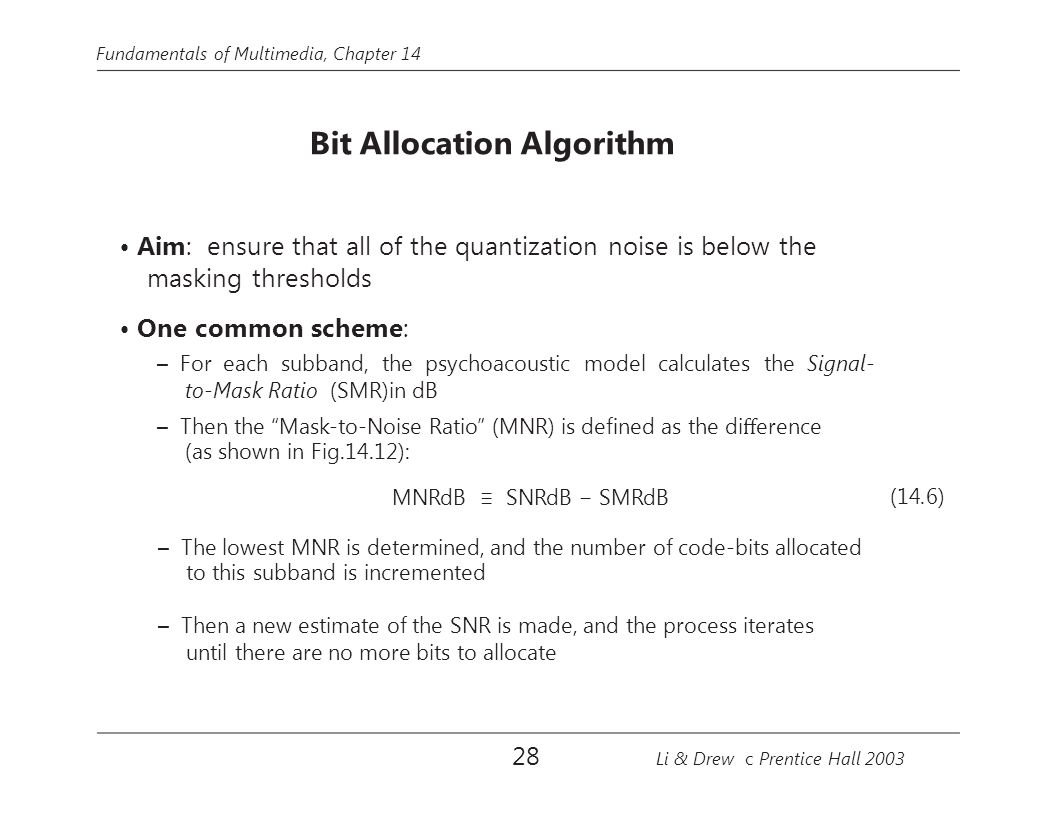 Fundamentals of Multimedia, Chapter 14 Bit Allocation Algorithm Aim: ensure that all of the quantization noise is below the masking thresholds One com