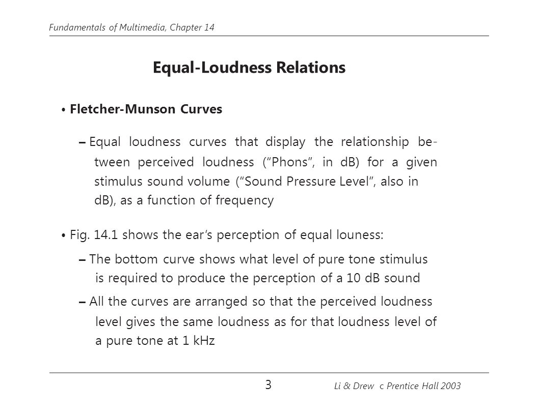 Fundamentals of Multimedia, Chapter 14 Equal-Loudness Relations Fletcher-Munson Curves – Equal loudness curves that display the relationship be- tween