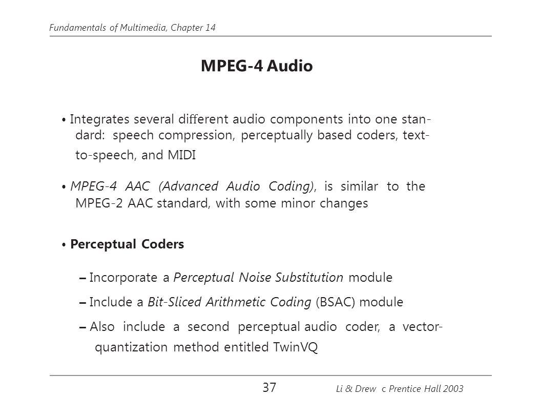 Fundamentals of Multimedia, Chapter 14 MPEG-4 Audio Integrates several di ff erent audio components into one stan- dard: speech compression, perceptual