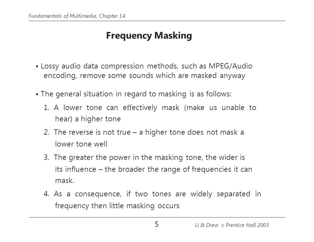 Fundamentals of Multimedia, Chapter 14 Temporal Masking Phenomenon: any loud tone will cause the hearing receptors in the inner ear to become saturated and require time to recover The following figures show the results of Masking experi- ments: 16 Li & Drew c Prentice Hall 2003