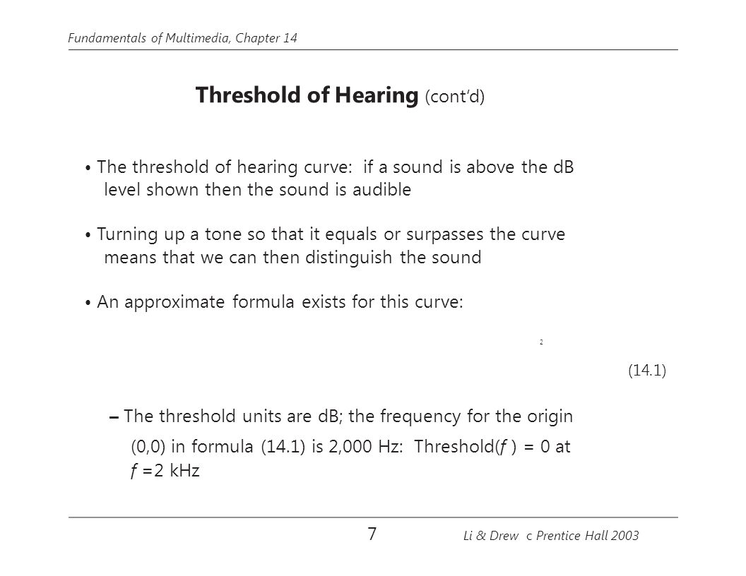 Fundamentals of Multimedia, Chapter 14 Threshold of Hearing (cont'd) The threshold of hearing curve: if a sound is above the dB level shown then the s