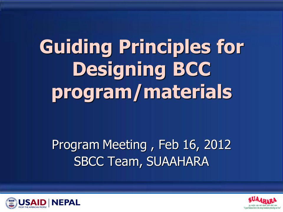 Guiding Principles for Designing BCC program/materials Program Meeting, Feb 16, 2012 SBCC Team, SUAAHARA