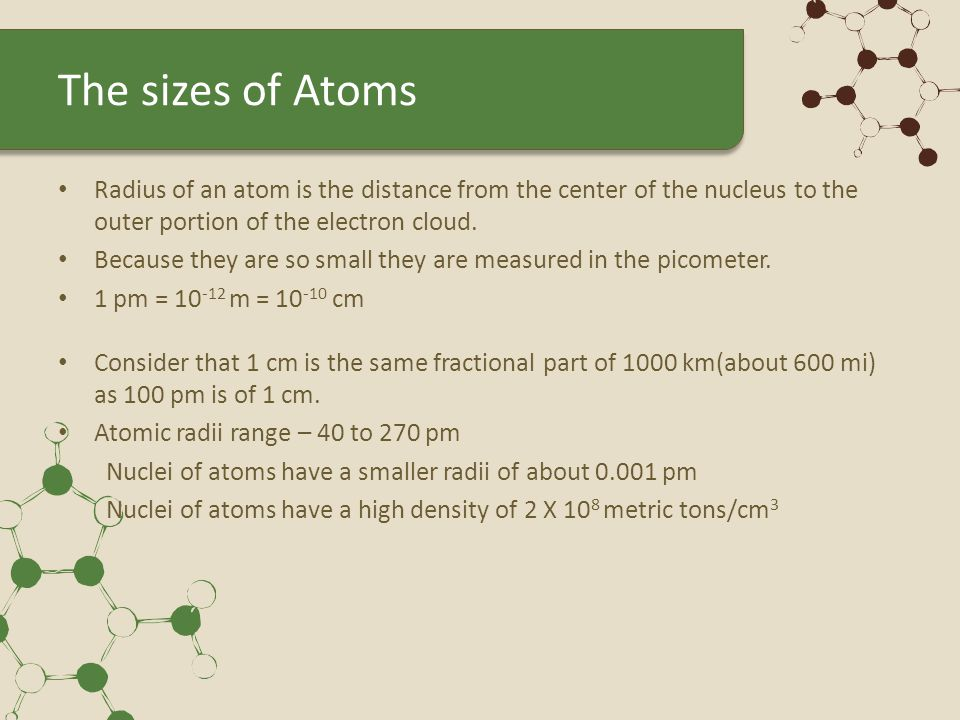 The sizes of Atoms Radius of an atom is the distance from the center of the nucleus to the outer portion of the electron cloud. Because they are so sm