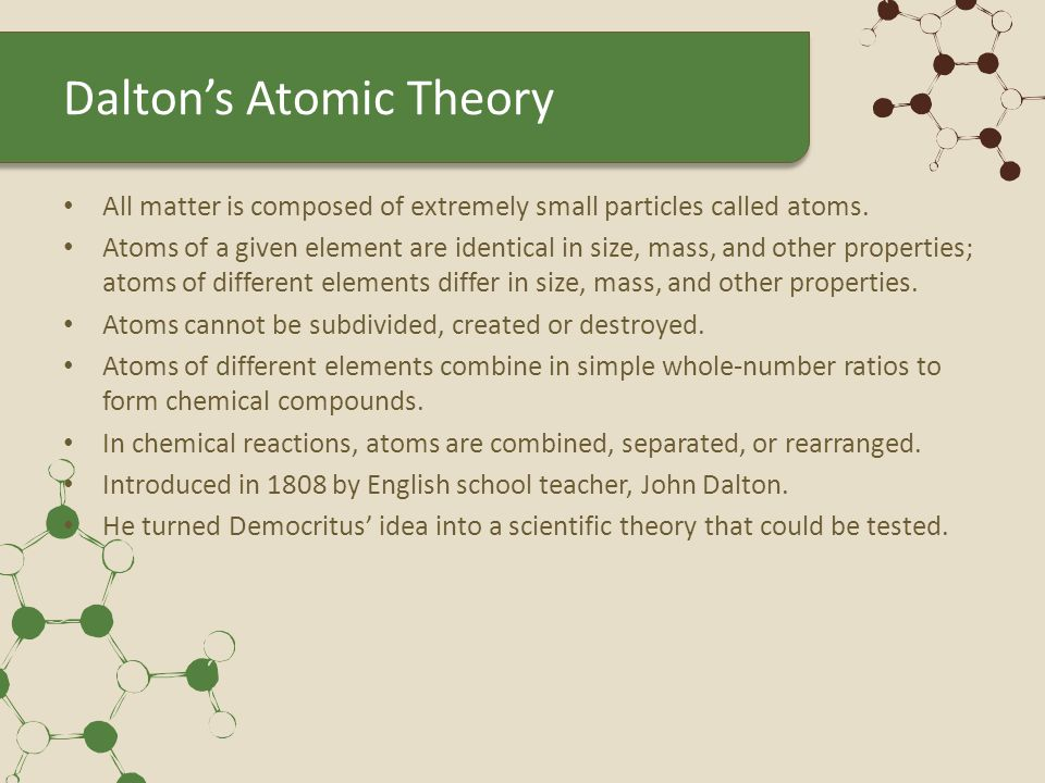 Modern Atomic Theory Altered Dalton's theory in the following ways: – All matter is composed of atoms and atoms of any one element differ in properties from atoms of another element remain unchanged – Atoms are now known to be divisible – Atoms of the same element can have different masses