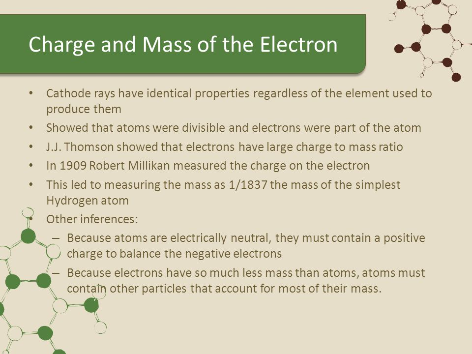 Charge and Mass of the Electron Cathode rays have identical properties regardless of the element used to produce them Showed that atoms were divisible