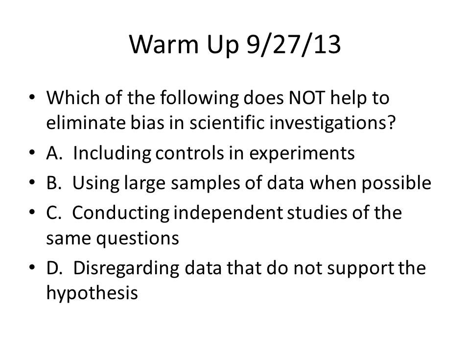 Warm Up 9/27/13 Which of the following does NOT help to eliminate bias in scientific investigations? A. Including controls in experiments B. Using lar