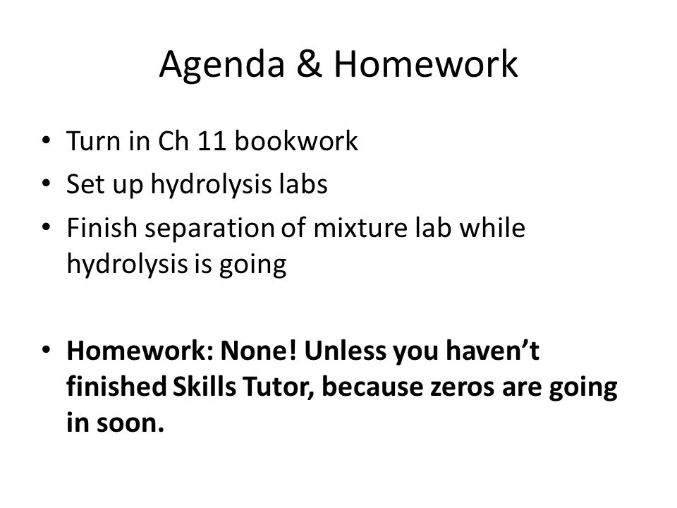 Agenda & Homework Turn in Ch 11 bookwork Set up hydrolysis labs Finish separation of mixture lab while hydrolysis is going Homework: None! Unless you