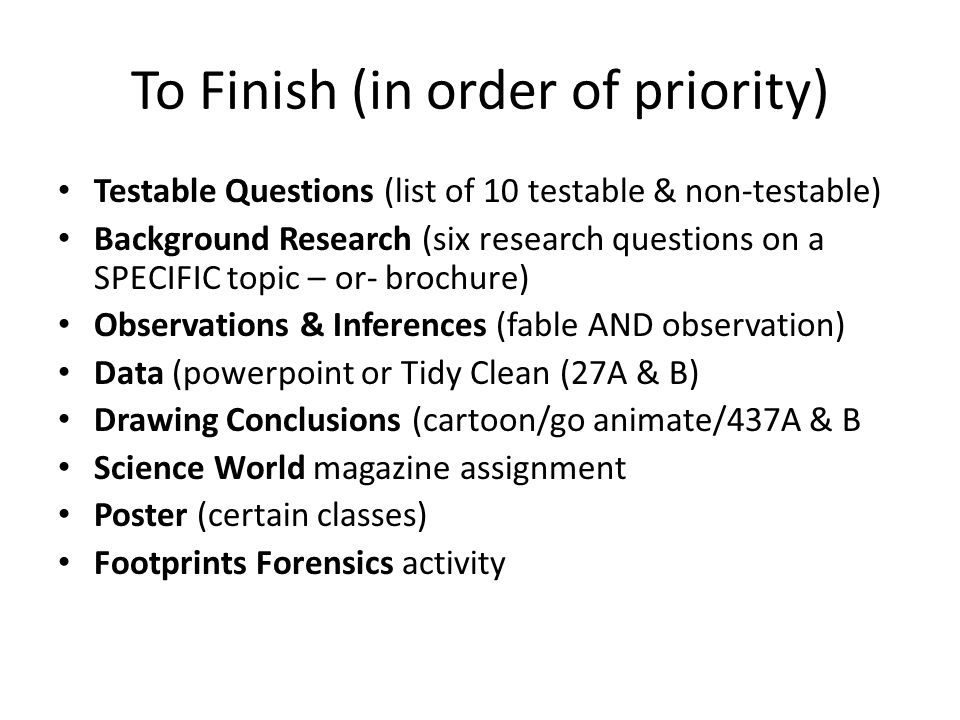 To Finish (in order of priority) Testable Questions (list of 10 testable & non-testable) Background Research (six research questions on a SPECIFIC top