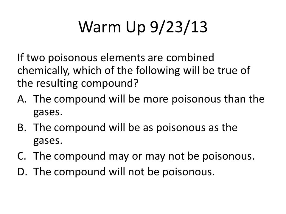 Warm Up 9/23/13 If two poisonous elements are combined chemically, which of the following will be true of the resulting compound? A.The compound will