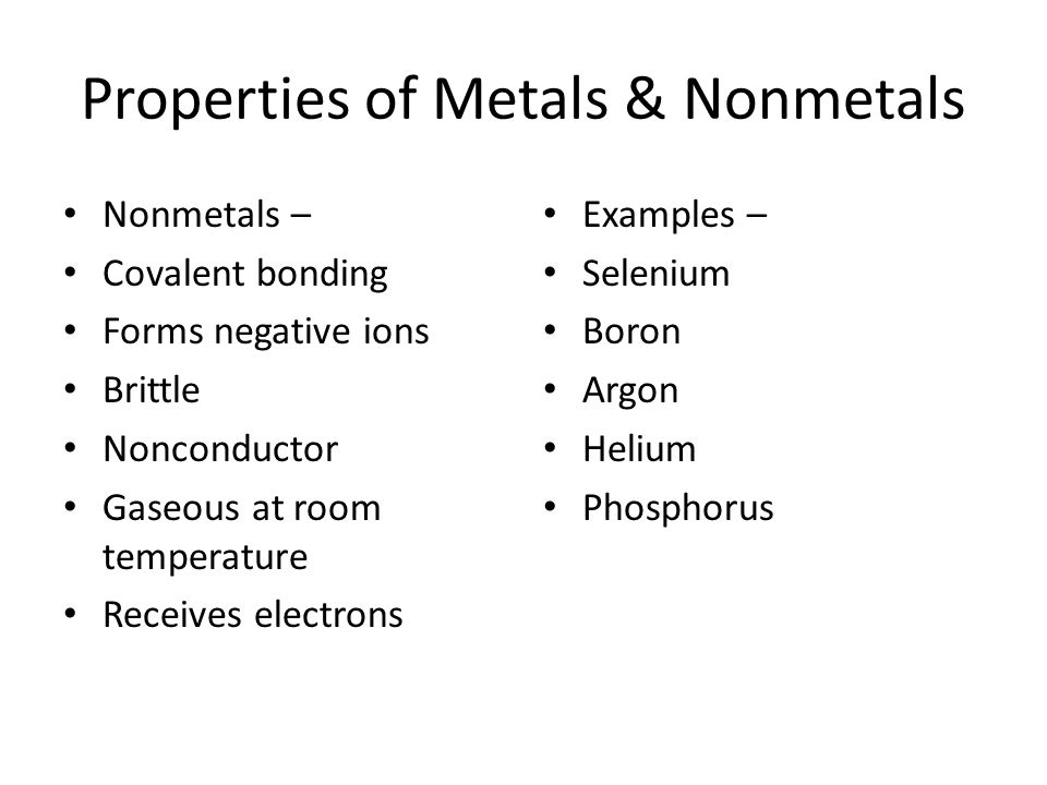 Properties of Metals & Nonmetals Nonmetals – Covalent bonding Forms negative ions Brittle Nonconductor Gaseous at room temperature Receives electrons
